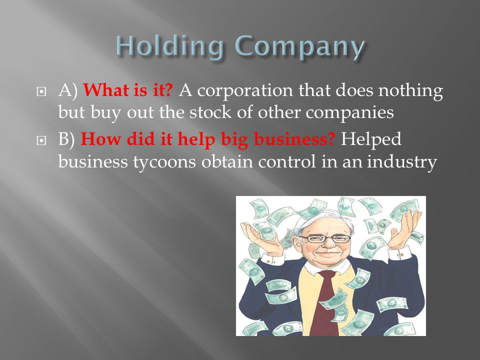  A) What is it? A corporation that does nothing but buy out the stock of other companies  B) How did it help big business? Helped business tycoons o