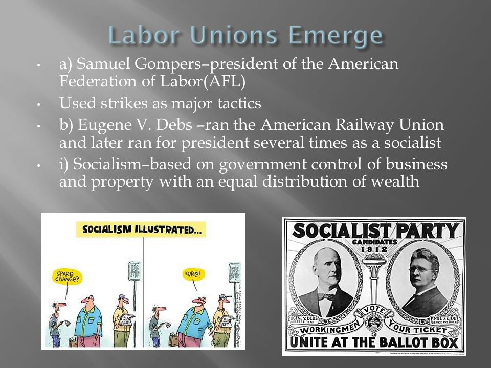 a) Samuel Gompers–president of the American Federation of Labor(AFL) Used strikes as major tactics b) Eugene V. Debs –ran the American Railway Union a
