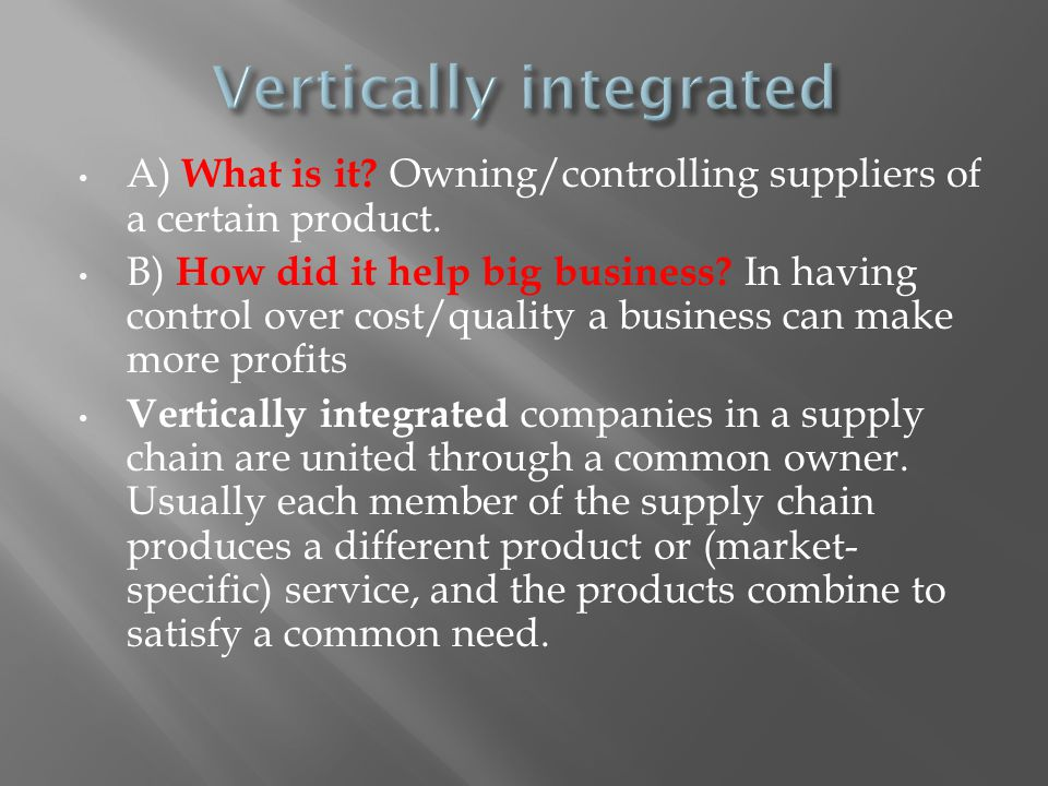 A) What is it? Owning/controlling suppliers of a certain product. B) How did it help big business? In having control over cost/quality a business can