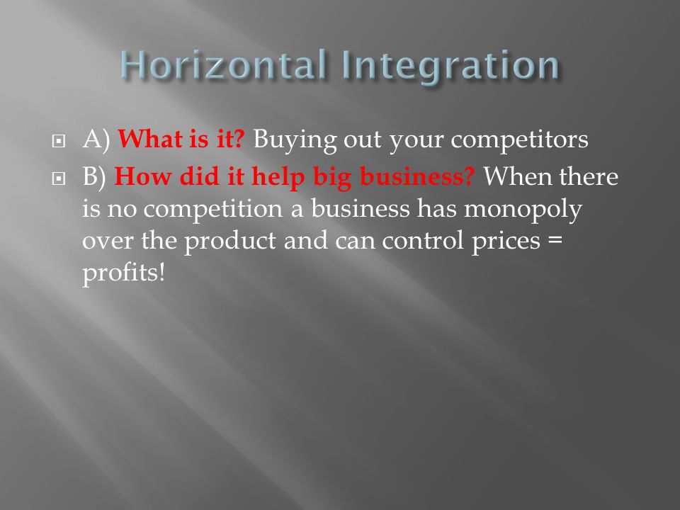  A) What is it? Buying out your competitors  B) How did it help big business? When there is no competition a business has monopoly over the product