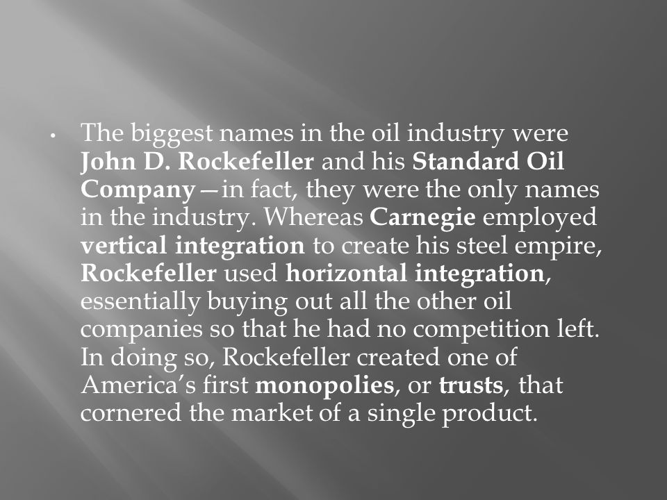 The biggest names in the oil industry were John D. Rockefeller and his Standard Oil Company —in fact, they were the only names in the industry. Wherea