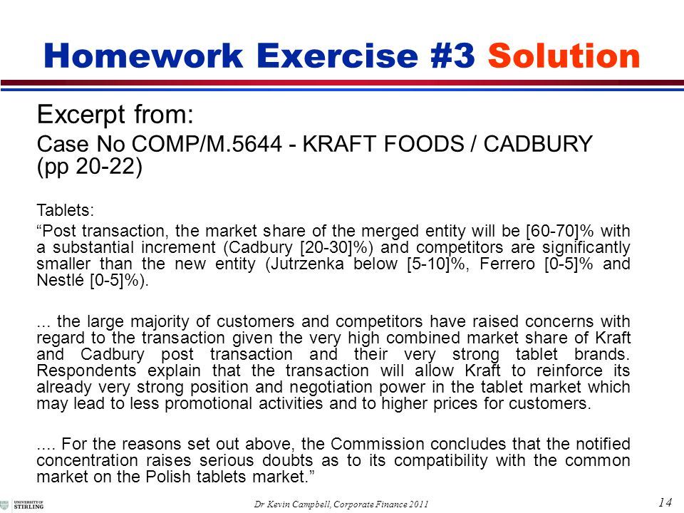 14 Dr Kevin Campbell, Corporate Finance 2011 Homework Exercise #3 Solution Excerpt from: Case No COMP/M.5644 - KRAFT FOODS / CADBURY (pp 20-22) Tablets: Post transaction, the market share of the merged entity will be [60-70]% with a substantial increment (Cadbury [20-30]%) and competitors are significantly smaller than the new entity (Jutrzenka below [5-10]%, Ferrero [0-5]% and Nestlé [0-5]%)....