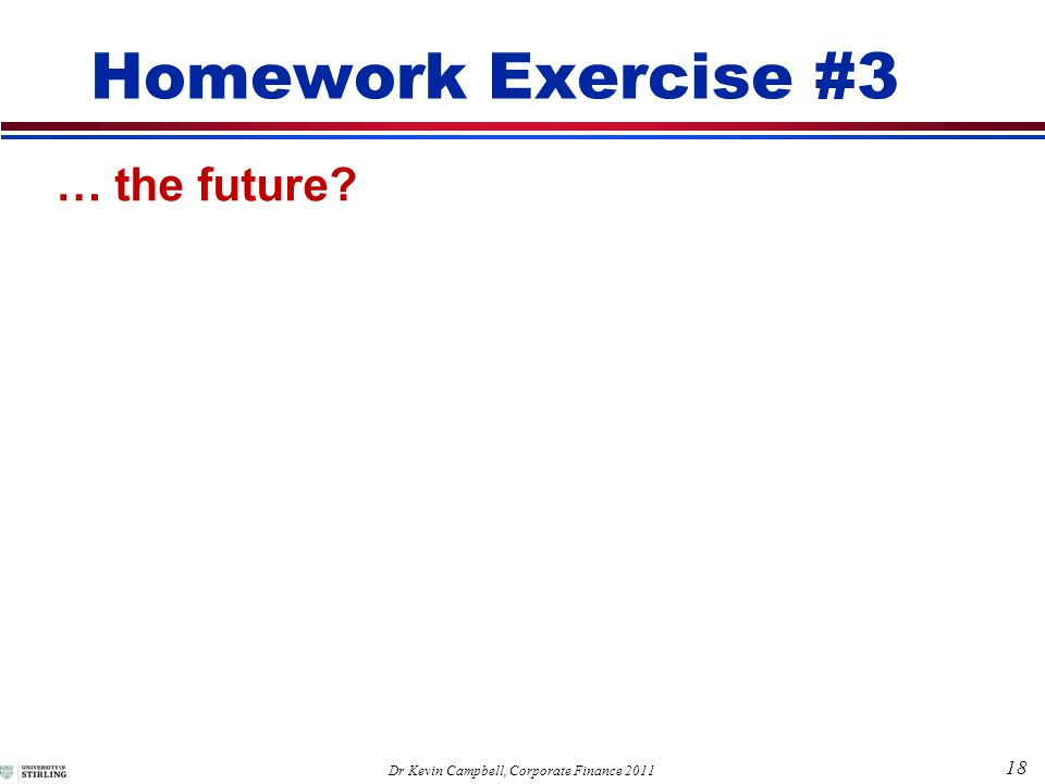 18 Dr Kevin Campbell, Corporate Finance 2011 Homework Exercise #3 … the future