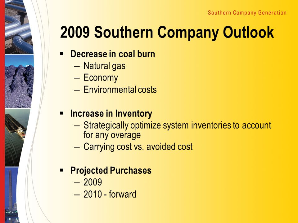 2009 Southern Company Outlook  Decrease in coal burn – Natural gas – Economy – Environmental costs  Increase in Inventory – Strategically optimize system inventories to account for any overage – Carrying cost vs.
