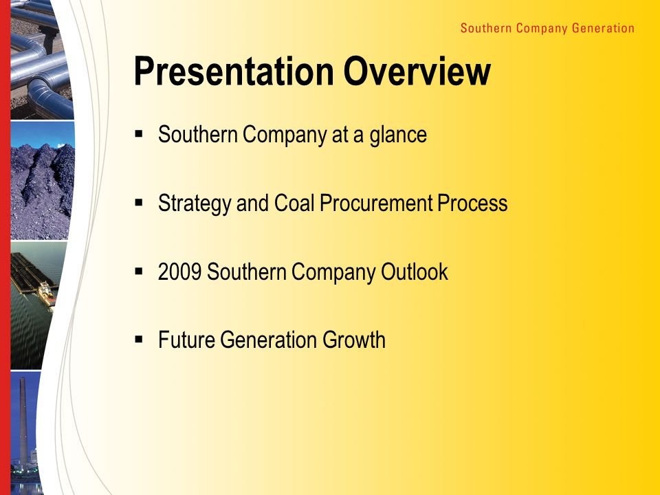 Presentation Overview  Southern Company at a glance  Strategy and Coal Procurement Process  2009 Southern Company Outlook  Future Generation Growth