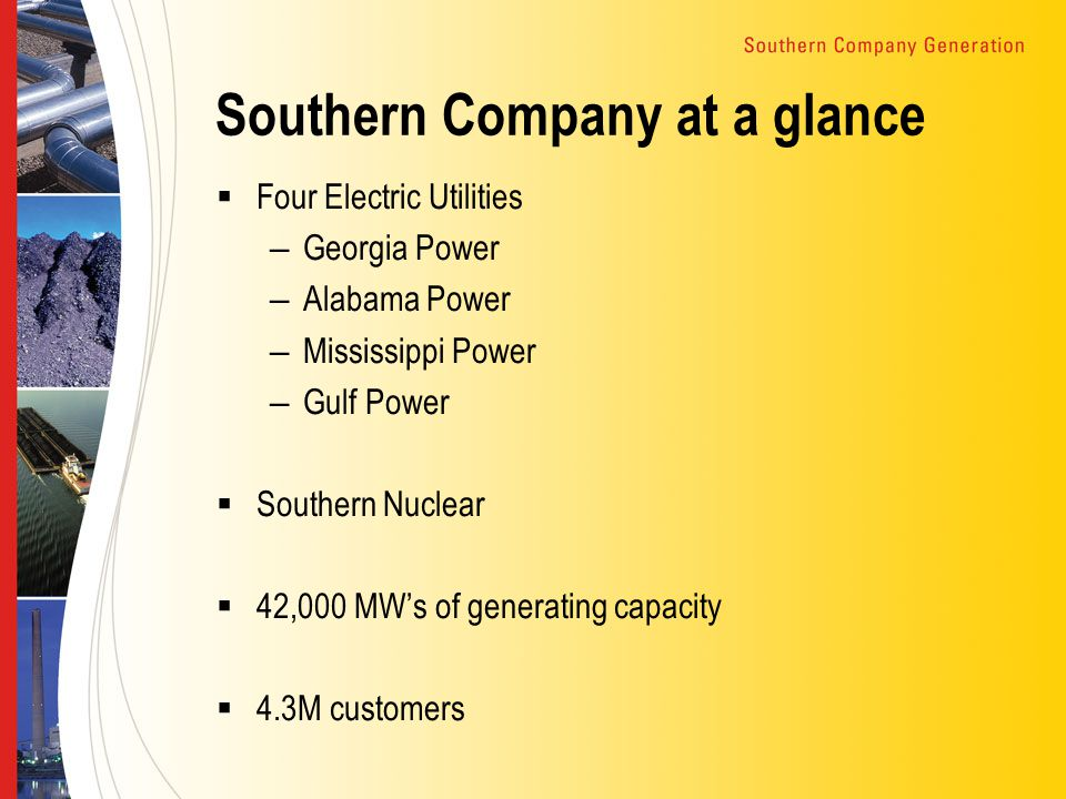 Southern Company at a glance  Four Electric Utilities – Georgia Power – Alabama Power – Mississippi Power – Gulf Power  Southern Nuclear  42,000 MW