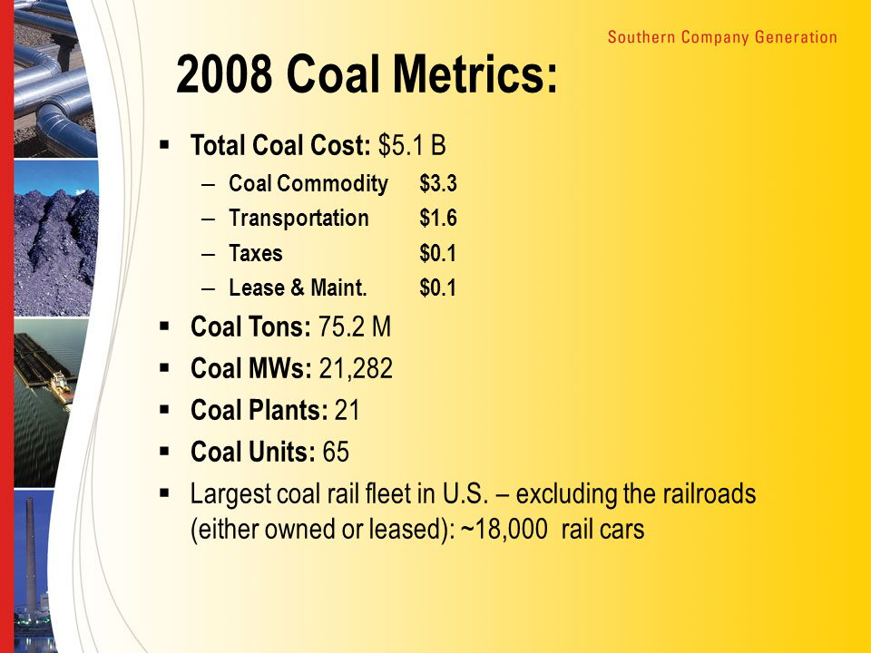 2008 Coal Metrics:  Total Coal Cost: $5.1 B – Coal Commodity$3.3 – Transportation$1.6 – Taxes$0.1 – Lease & Maint.$0.1  Coal Tons: 75.2 M  Coal MWs