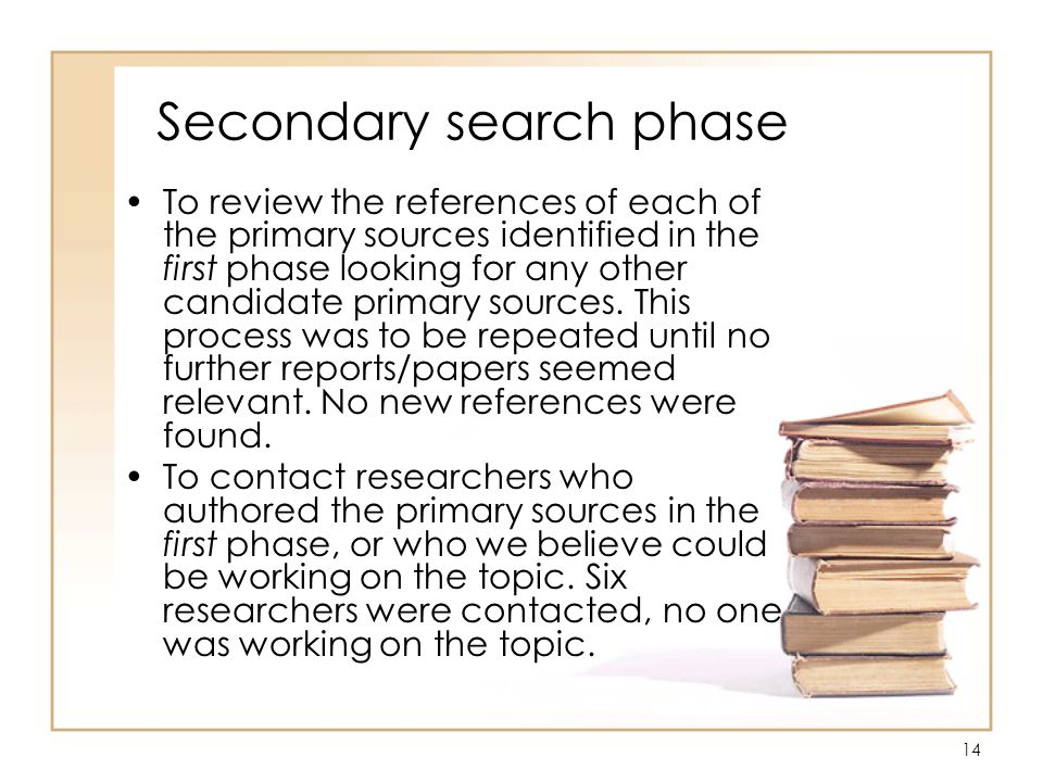 14 Secondary search phase To review the references of each of the primary sources identified in the first phase looking for any other candidate primary sources.