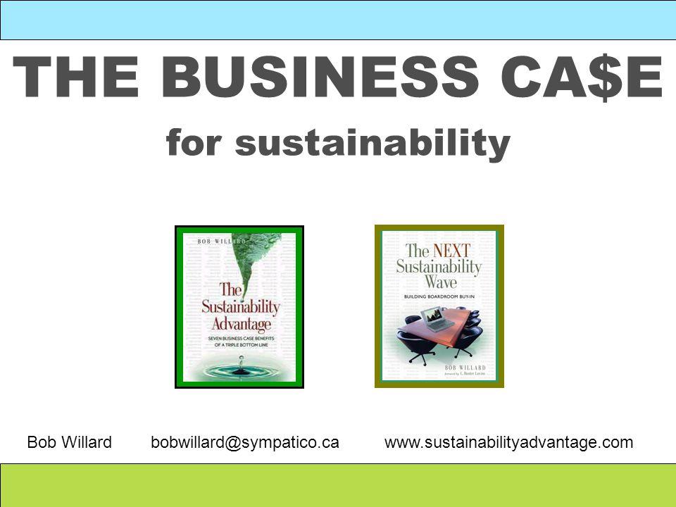 THE BUSINESS CA$E for sustainability Bob Willard bobwillard@sympatico.ca www.sustainabilityadvantage.com