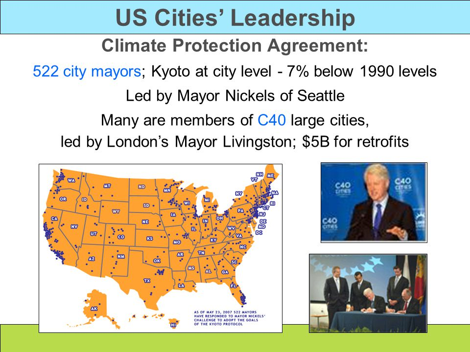 Climate Protection Agreement: 522 city mayors; Kyoto at city level - 7% below 1990 levels Led by Mayor Nickels of Seattle Many are members of C40 larg