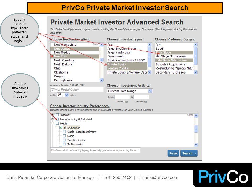PrivCo Private Market Investor Search Specify Investor type, their preferred stage, and region Choose Investor's Preferred Industry Chris Pisarski, Corporate Accounts Manager | T: 518-256-7452 | E: chris@privco.com
