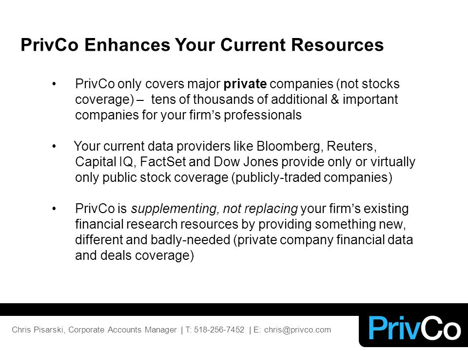 PrivCo only covers major private companies (not stocks coverage) – tens of thousands of additional & important companies for your firm's professionals Your current data providers like Bloomberg, Reuters, Capital IQ, FactSet and Dow Jones provide only or virtually only public stock coverage (publicly-traded companies) PrivCo is supplementing, not replacing your firm's existing financial research resources by providing something new, different and badly-needed (private company financial data and deals coverage) PrivCo Enhances Your Current Resources Chris Pisarski, Corporate Accounts Manager | T: 518-256-7452 | E: chris@privco.com