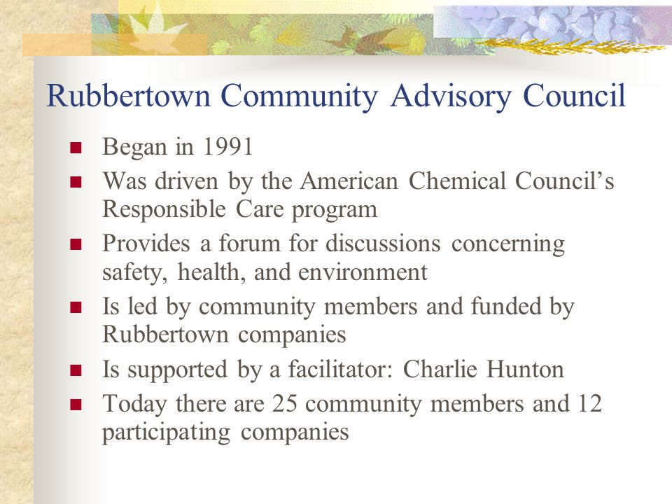 Rubbertown Community Advisory Council Began in 1991 Was driven by the American Chemical Council's Responsible Care program Provides a forum for discussions concerning safety, health, and environment Is led by community members and funded by Rubbertown companies Is supported by a facilitator: Charlie Hunton Today there are 25 community members and 12 participating companies