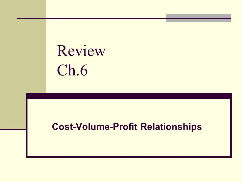 Review Ch.6 Cost-Volume-Profit Relationships