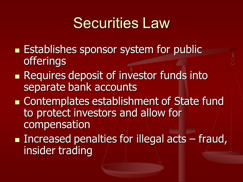 Securities Law Establishes sponsor system for public offerings Establishes sponsor system for public offerings Requires deposit of investor funds into separate bank accounts Requires deposit of investor funds into separate bank accounts Contemplates establishment of State fund to protect investors and allow for compensation Contemplates establishment of State fund to protect investors and allow for compensation Increased penalties for illegal acts – fraud, insider trading Increased penalties for illegal acts – fraud, insider trading