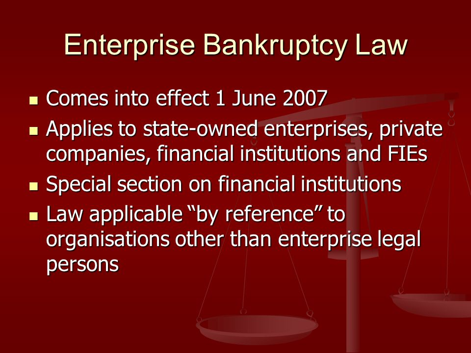 Enterprise Bankruptcy Law Comes into effect 1 June 2007 Comes into effect 1 June 2007 Applies to state-owned enterprises, private companies, financial institutions and FIEs Applies to state-owned enterprises, private companies, financial institutions and FIEs Special section on financial institutions Special section on financial institutions Law applicable by reference to organisations other than enterprise legal persons Law applicable by reference to organisations other than enterprise legal persons