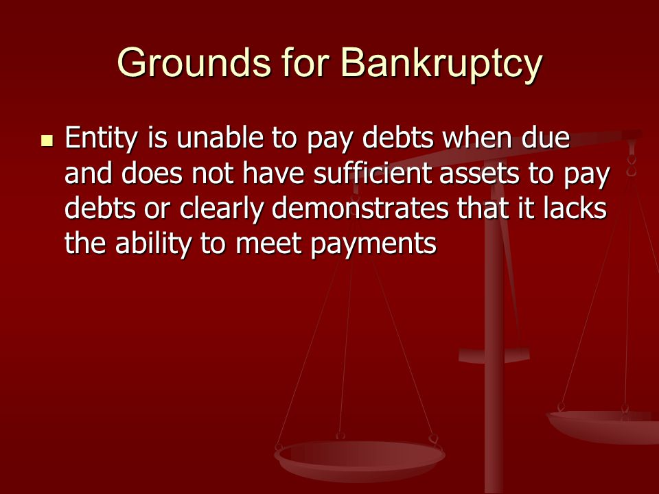 Grounds for Bankruptcy Entity is unable to pay debts when due and does not have sufficient assets to pay debts or clearly demonstrates that it lacks the ability to meet payments Entity is unable to pay debts when due and does not have sufficient assets to pay debts or clearly demonstrates that it lacks the ability to meet payments