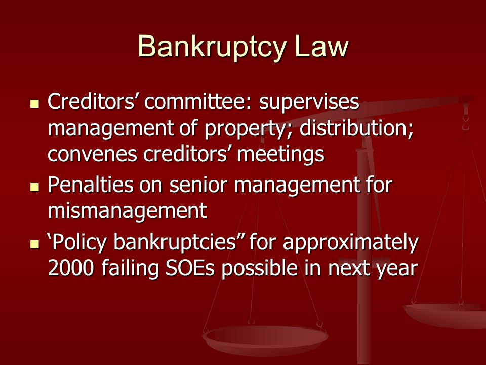 Bankruptcy Law Creditors' committee: supervises management of property; distribution; convenes creditors' meetings Creditors' committee: supervises management of property; distribution; convenes creditors' meetings Penalties on senior management for mismanagement Penalties on senior management for mismanagement 'Policy bankruptcies for approximately 2000 failing SOEs possible in next year 'Policy bankruptcies for approximately 2000 failing SOEs possible in next year