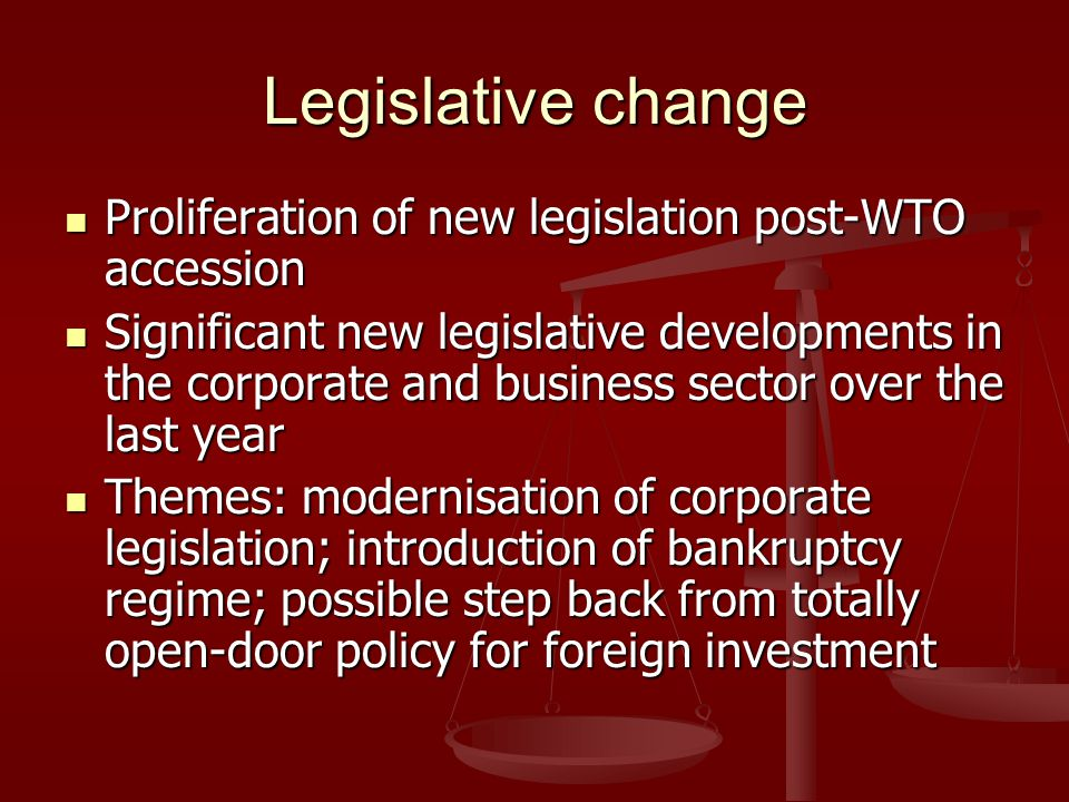 Legislative change Proliferation of new legislation post-WTO accession Proliferation of new legislation post-WTO accession Significant new legislative developments in the corporate and business sector over the last year Significant new legislative developments in the corporate and business sector over the last year Themes: modernisation of corporate legislation; introduction of bankruptcy regime; possible step back from totally open-door policy for foreign investment Themes: modernisation of corporate legislation; introduction of bankruptcy regime; possible step back from totally open-door policy for foreign investment