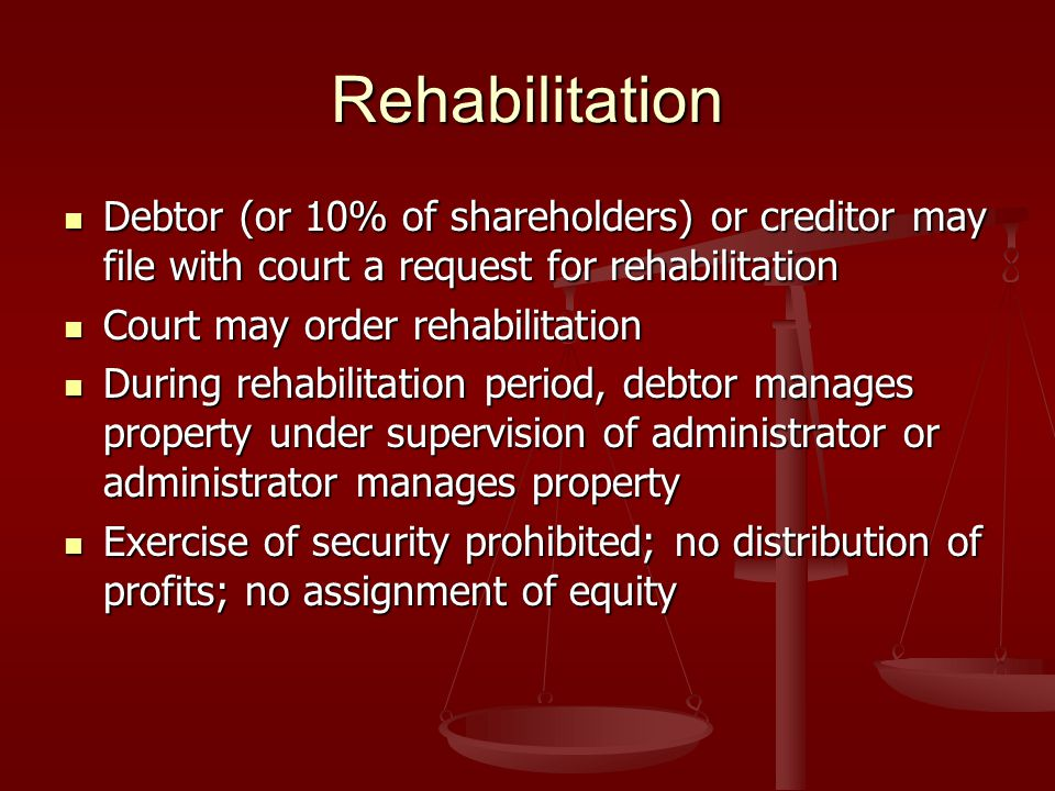 Rehabilitation Debtor (or 10% of shareholders) or creditor may file with court a request for rehabilitation Debtor (or 10% of shareholders) or creditor may file with court a request for rehabilitation Court may order rehabilitation Court may order rehabilitation During rehabilitation period, debtor manages property under supervision of administrator or administrator manages property During rehabilitation period, debtor manages property under supervision of administrator or administrator manages property Exercise of security prohibited; no distribution of profits; no assignment of equity Exercise of security prohibited; no distribution of profits; no assignment of equity