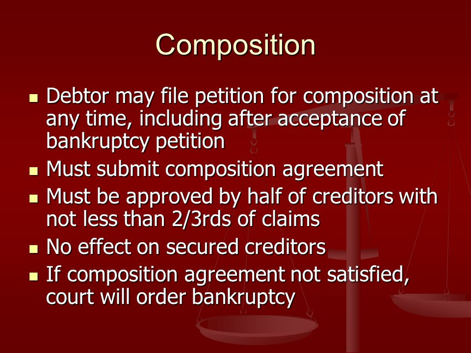 Composition Debtor may file petition for composition at any time, including after acceptance of bankruptcy petition Debtor may file petition for composition at any time, including after acceptance of bankruptcy petition Must submit composition agreement Must submit composition agreement Must be approved by half of creditors with not less than 2/3rds of claims Must be approved by half of creditors with not less than 2/3rds of claims No effect on secured creditors No effect on secured creditors If composition agreement not satisfied, court will order bankruptcy If composition agreement not satisfied, court will order bankruptcy