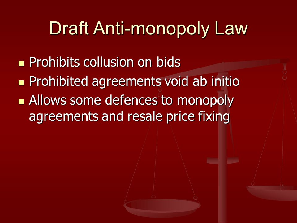 Draft Anti-monopoly Law Prohibits collusion on bids Prohibits collusion on bids Prohibited agreements void ab initio Prohibited agreements void ab initio Allows some defences to monopoly agreements and resale price fixing Allows some defences to monopoly agreements and resale price fixing
