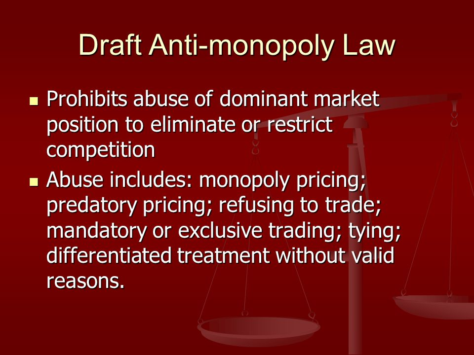 Draft Anti-monopoly Law Prohibits abuse of dominant market position to eliminate or restrict competition Prohibits abuse of dominant market position to eliminate or restrict competition Abuse includes: monopoly pricing; predatory pricing; refusing to trade; mandatory or exclusive trading; tying; differentiated treatment without valid reasons.