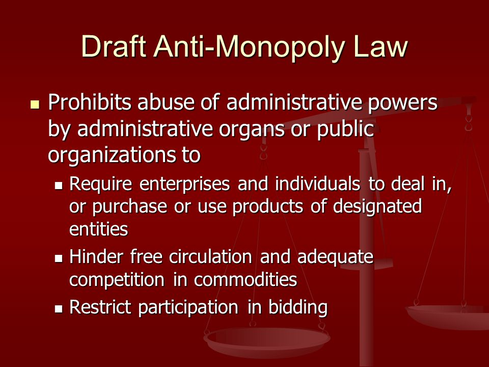 Draft Anti-Monopoly Law Prohibits abuse of administrative powers by administrative organs or public organizations to Prohibits abuse of administrative powers by administrative organs or public organizations to Require enterprises and individuals to deal in, or purchase or use products of designated entities Require enterprises and individuals to deal in, or purchase or use products of designated entities Hinder free circulation and adequate competition in commodities Hinder free circulation and adequate competition in commodities Restrict participation in bidding Restrict participation in bidding