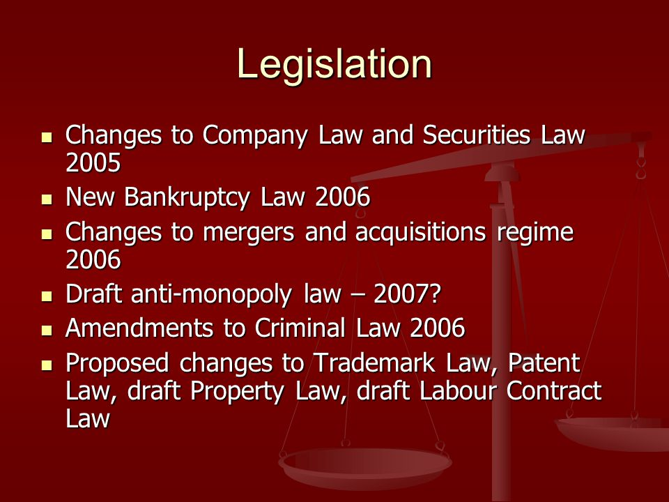 Legislation Changes to Company Law and Securities Law 2005 Changes to Company Law and Securities Law 2005 New Bankruptcy Law 2006 New Bankruptcy Law 2006 Changes to mergers and acquisitions regime 2006 Changes to mergers and acquisitions regime 2006 Draft anti-monopoly law – 2007.