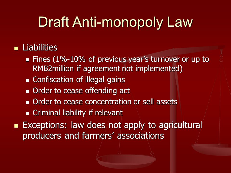 Draft Anti-monopoly Law Liabilities Liabilities Fines (1%-10% of previous year's turnover or up to RMB2million if agreement not implemented) Fines (1%-10% of previous year's turnover or up to RMB2million if agreement not implemented) Confiscation of illegal gains Confiscation of illegal gains Order to cease offending act Order to cease offending act Order to cease concentration or sell assets Order to cease concentration or sell assets Criminal liability if relevant Criminal liability if relevant Exceptions: law does not apply to agricultural producers and farmers' associations Exceptions: law does not apply to agricultural producers and farmers' associations