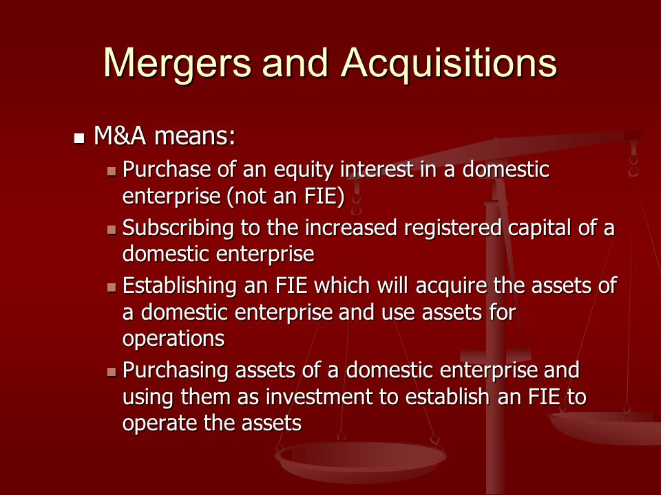 Mergers and Acquisitions M&A means: M&A means: Purchase of an equity interest in a domestic enterprise (not an FIE) Purchase of an equity interest in a domestic enterprise (not an FIE) Subscribing to the increased registered capital of a domestic enterprise Subscribing to the increased registered capital of a domestic enterprise Establishing an FIE which will acquire the assets of a domestic enterprise and use assets for operations Establishing an FIE which will acquire the assets of a domestic enterprise and use assets for operations Purchasing assets of a domestic enterprise and using them as investment to establish an FIE to operate the assets Purchasing assets of a domestic enterprise and using them as investment to establish an FIE to operate the assets