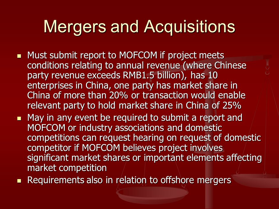 Mergers and Acquisitions Must submit report to MOFCOM if project meets conditions relating to annual revenue (where Chinese party revenue exceeds RMB1.5 billion), has 10 enterprises in China, one party has market share in China of more than 20% or transaction would enable relevant party to hold market share in China of 25% Must submit report to MOFCOM if project meets conditions relating to annual revenue (where Chinese party revenue exceeds RMB1.5 billion), has 10 enterprises in China, one party has market share in China of more than 20% or transaction would enable relevant party to hold market share in China of 25% May in any event be required to submit a report and MOFCOM or industry associations and domestic competitions can request hearing on request of domestic competitor if MOFCOM believes project involves significant market shares or important elements affecting market competition May in any event be required to submit a report and MOFCOM or industry associations and domestic competitions can request hearing on request of domestic competitor if MOFCOM believes project involves significant market shares or important elements affecting market competition Requirements also in relation to offshore mergers Requirements also in relation to offshore mergers