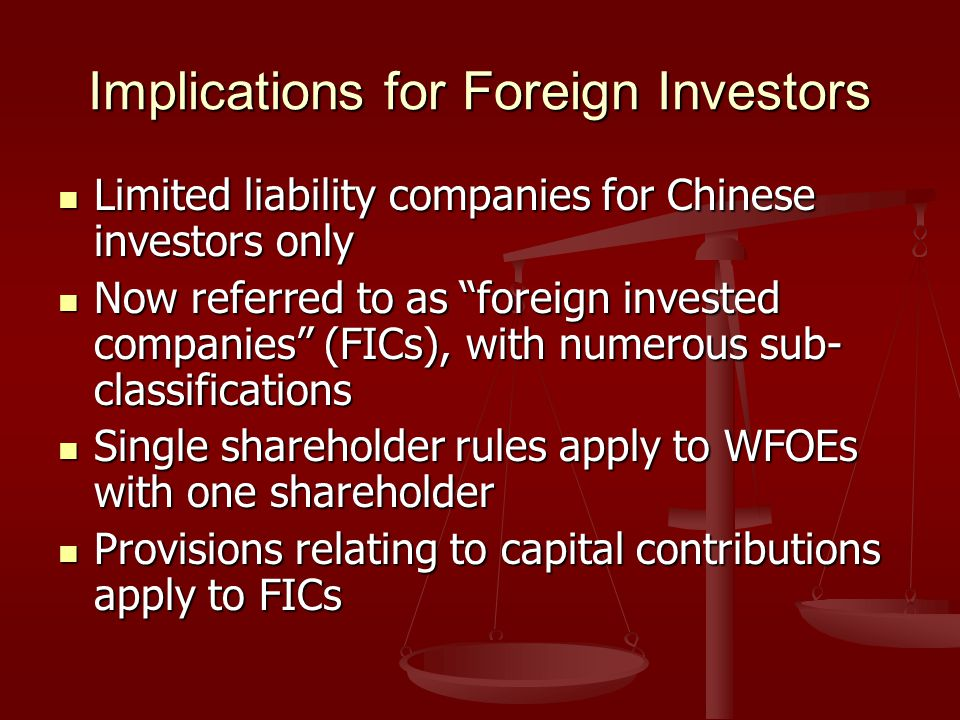 Implications for Foreign Investors Limited liability companies for Chinese investors only Limited liability companies for Chinese investors only Now referred to as foreign invested companies (FICs), with numerous sub- classifications Now referred to as foreign invested companies (FICs), with numerous sub- classifications Single shareholder rules apply to WFOEs with one shareholder Single shareholder rules apply to WFOEs with one shareholder Provisions relating to capital contributions apply to FICs Provisions relating to capital contributions apply to FICs