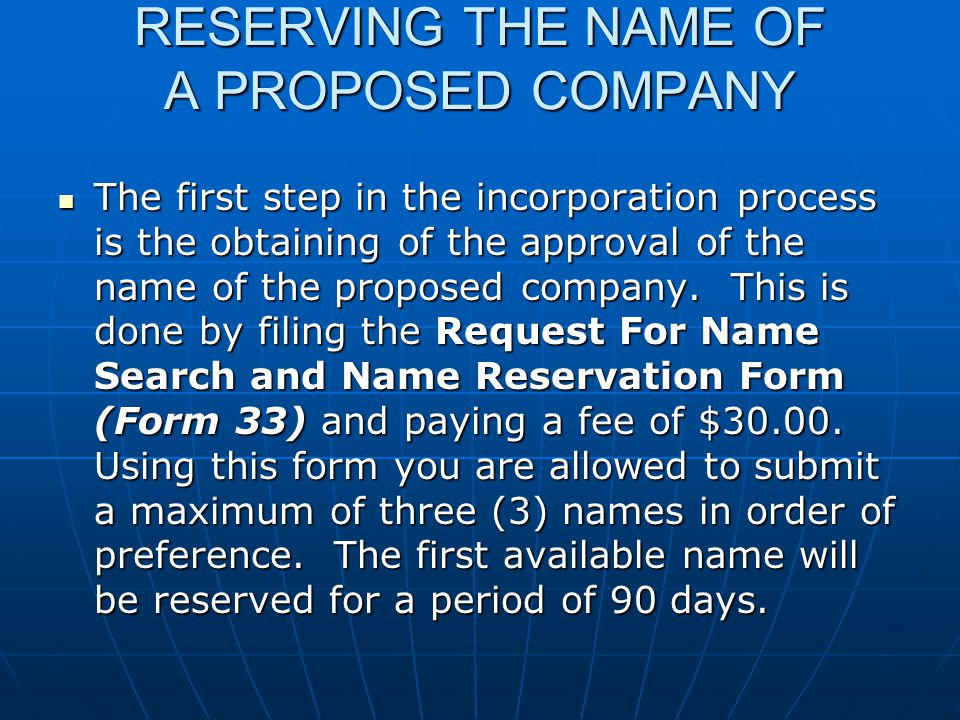 RESERVING THE NAME OF A PROPOSED COMPANY The first step in the incorporation process is the obtaining of the approval of the name of the proposed company.