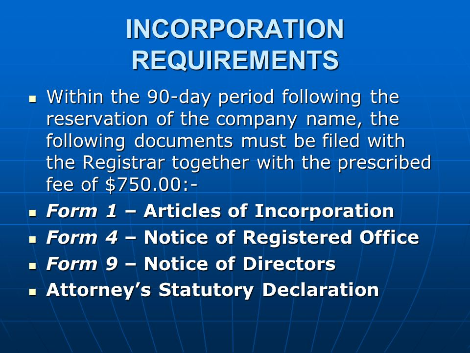 INCORPORATION REQUIREMENTS Within the 90-day period following the reservation of the company name, the following documents must be filed with the Registrar together with the prescribed fee of $750.00:- Within the 90-day period following the reservation of the company name, the following documents must be filed with the Registrar together with the prescribed fee of $750.00:- Form 1 – Articles of Incorporation Form 1 – Articles of Incorporation Form 4 – Notice of Registered Office Form 4 – Notice of Registered Office Form 9 – Notice of Directors Form 9 – Notice of Directors Attorney's Statutory Declaration Attorney's Statutory Declaration