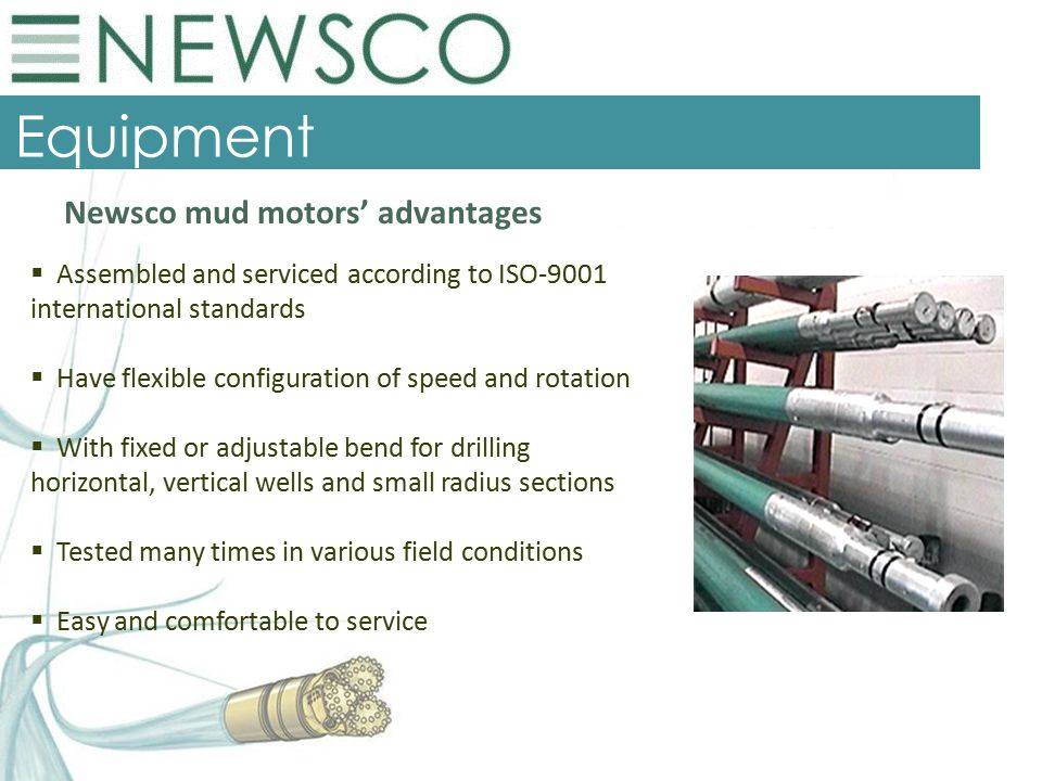 Equipment  Assembled and serviced according to ISO-9001 international standards  Have flexible configuration of speed and rotation  With fixed or adjustable bend for drilling horizontal, vertical wells and small radius sections  Tested many times in various field conditions  Easy and comfortable to service Newsco mud motors' advantages