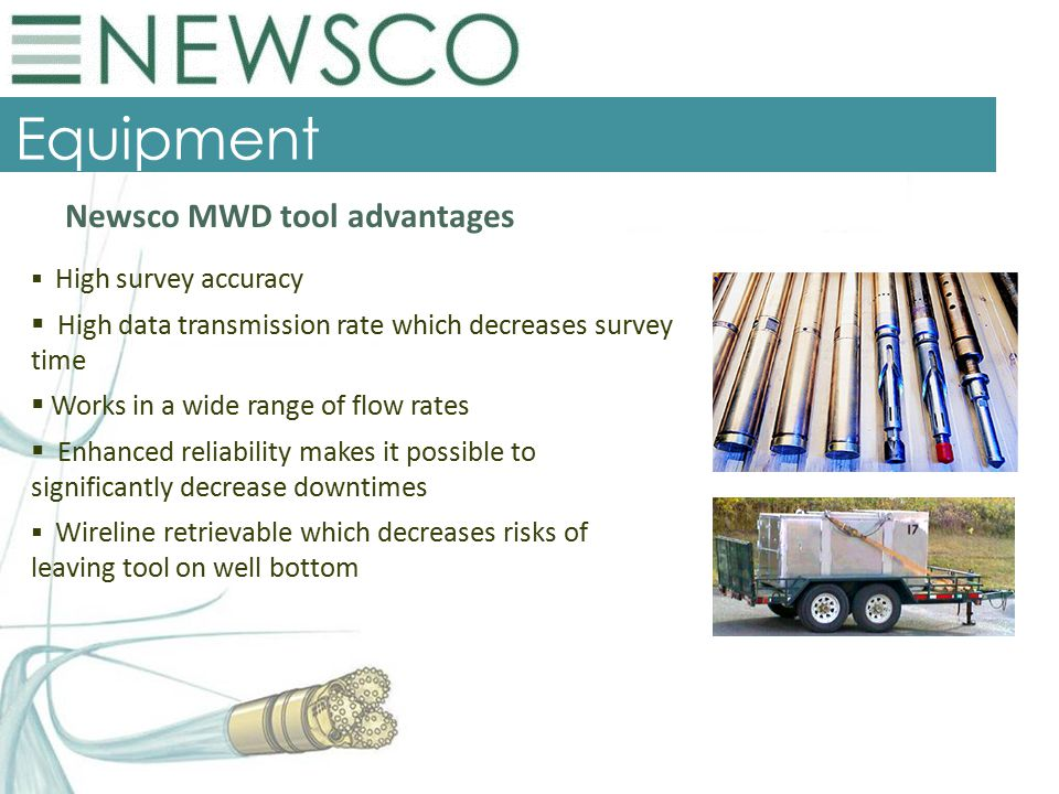 Equipment Newsco MWD tool advantages  High survey accuracy  High data transmission rate which decreases survey time  Works in a wide range of flow rates  Enhanced reliability makes it possible to significantly decrease downtimes  Wireline retrievable which decreases risks of leaving tool on well bottom