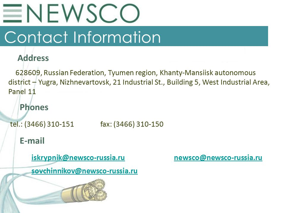 Contact Information Address 628609, Russian Federation, Tyumen region, Khanty-Mansiisk autonomous district – Yugra, Nizhnevartovsk, 21 Industrial St., Building 5, West Industrial Area, Panel 11 Phones tel.: (3466) 310-151 fax: (3466) 310-150 E-mail iskrypnik@newsco-russia.runewsco@newsco-russia.ruiskrypnik@newsco-russia.runewsco@newsco-russia.ru sovchinnikov@newsco-russia.ru