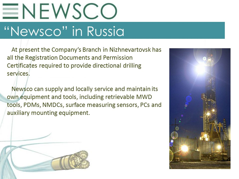 Newsco in Russia At present the Company's Branch in Nizhnevartovsk has all the Registration Documents and Permission Certificates required to provide directional drilling services.
