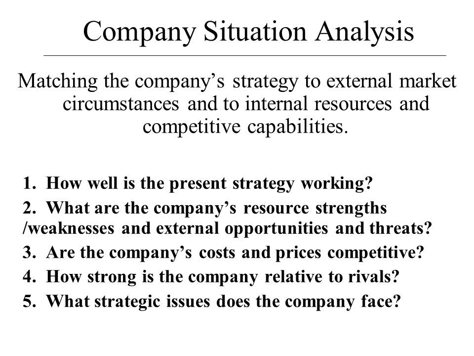 Company Situation Analysis Matching the company's strategy to external market circumstances and to internal resources and competitive capabilities. 1.