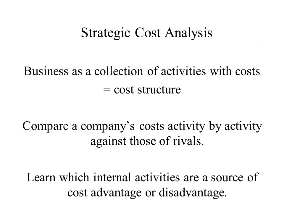 Strategic Cost Analysis Business as a collection of activities with costs = cost structure Compare a company's costs activity by activity against thos