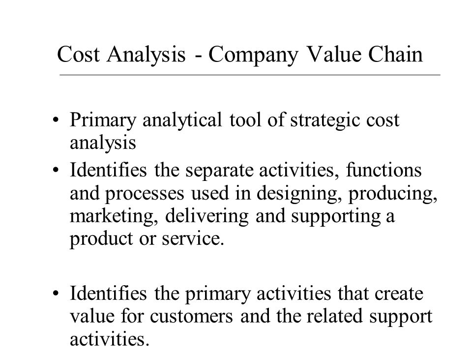 Cost Analysis - Company Value Chain Primary analytical tool of strategic cost analysis Identifies the separate activities, functions and processes use