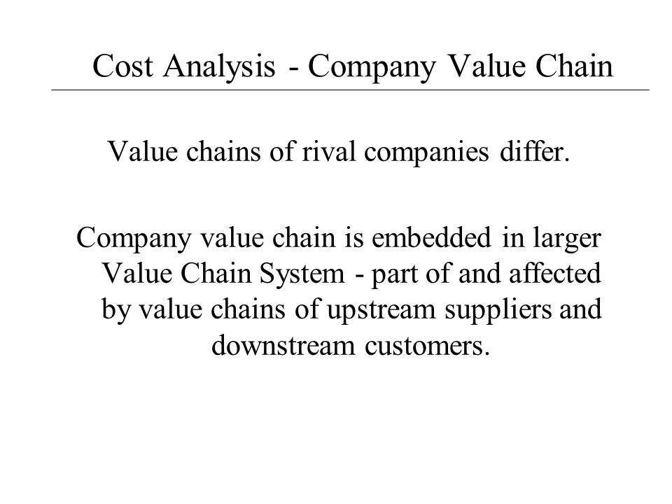 Cost Analysis - Company Value Chain Value chains of rival companies differ. Company value chain is embedded in larger Value Chain System - part of and