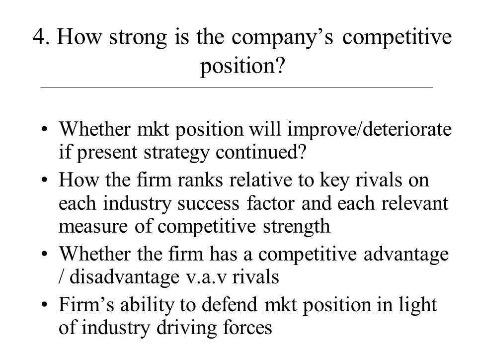 4. How strong is the company's competitive position? Whether mkt position will improve/deteriorate if present strategy continued? How the firm ranks r