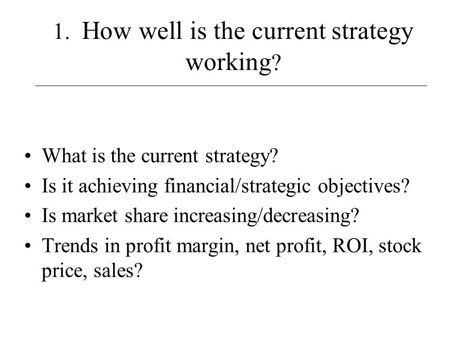 1. How well is the current strategy working ? What is the current strategy? Is it achieving financial/strategic objectives? Is market share increasing
