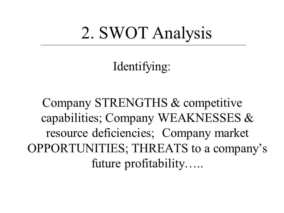 2. SWOT Analysis Identifying: Company STRENGTHS & competitive capabilities; Company WEAKNESSES & resource deficiencies; Company market OPPORTUNITIES;