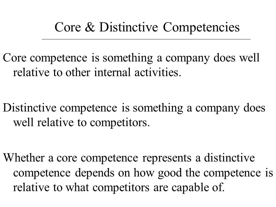 Core & Distinctive Competencies Core competence is something a company does well relative to other internal activities. Distinctive competence is some