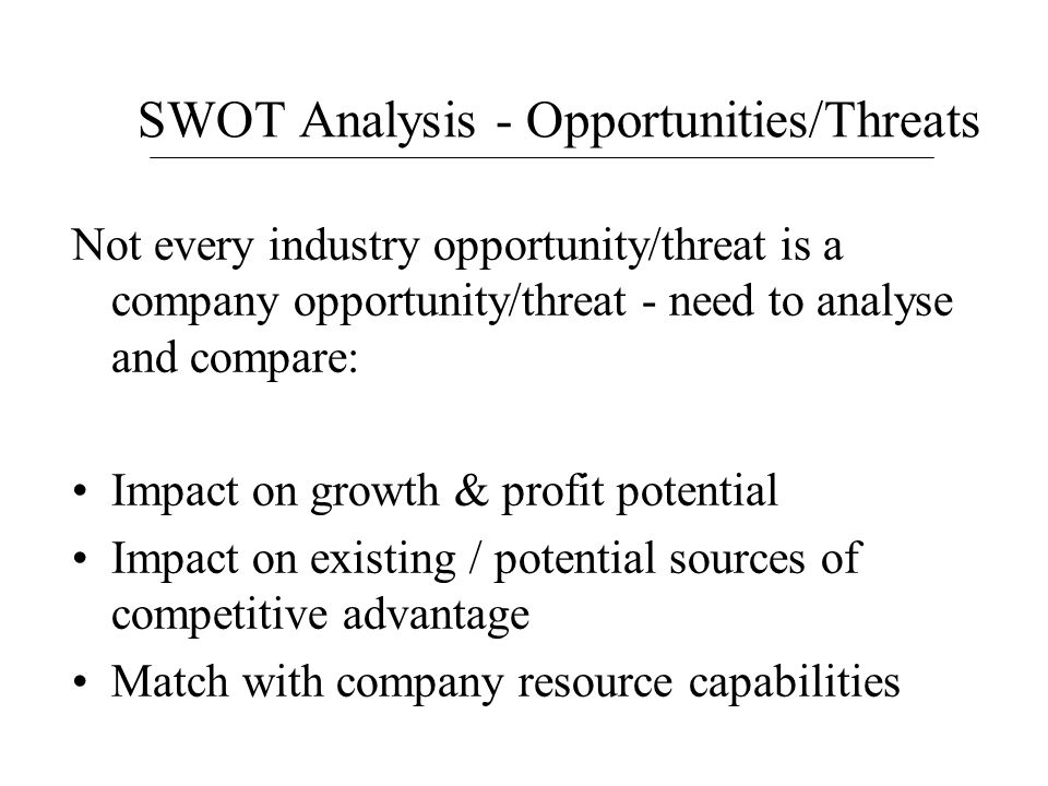 SWOT Analysis - Opportunities/Threats Not every industry opportunity/threat is a company opportunity/threat - need to analyse and compare: Impact on g