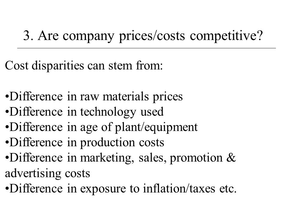 3. Are company prices/costs competitive? Cost disparities can stem from: Difference in raw materials prices Difference in technology used Difference i