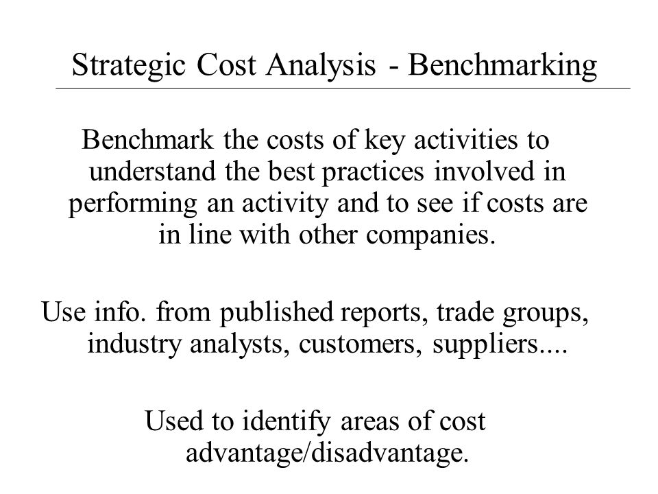 Strategic Cost Analysis - Benchmarking Benchmark the costs of key activities to understand the best practices involved in performing an activity and t